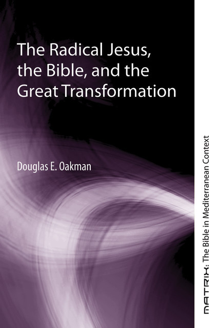 The Radical Jesus, the Bible, and the Great Transformation, Douglas E. Oakman