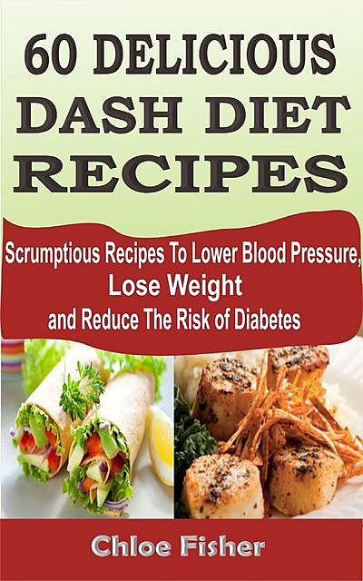 60 Delicious Dash Diet Recipes, Chloe Fisher