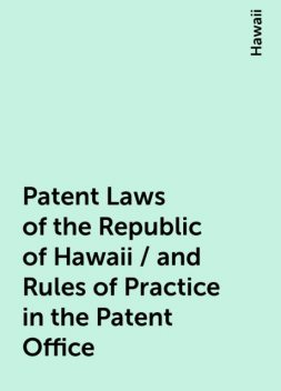 Patent Laws of the Republic of Hawaii / and Rules of Practice in the Patent Office, Hawaii