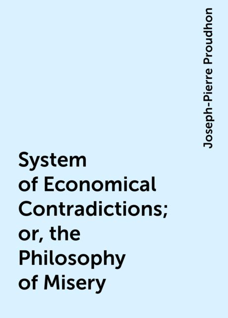 System of Economical Contradictions; or, the Philosophy of Misery, Joseph-Pierre Proudhon