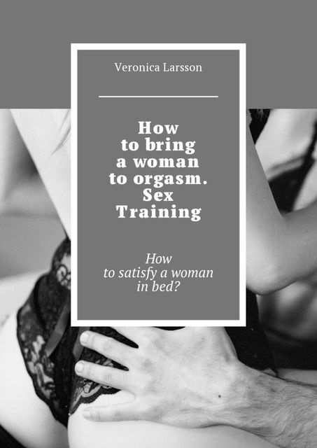 How to bring a woman to orgasm. Sex Training, Veronica Larsson