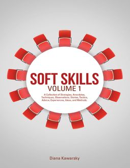 Soft Skills Volume 1: A Collection of Strategies, Anecdotes, Techniques, Observations, Stories, Tactics, Advice, Experiences, Ideas, and Methods, Diana Kawarsky