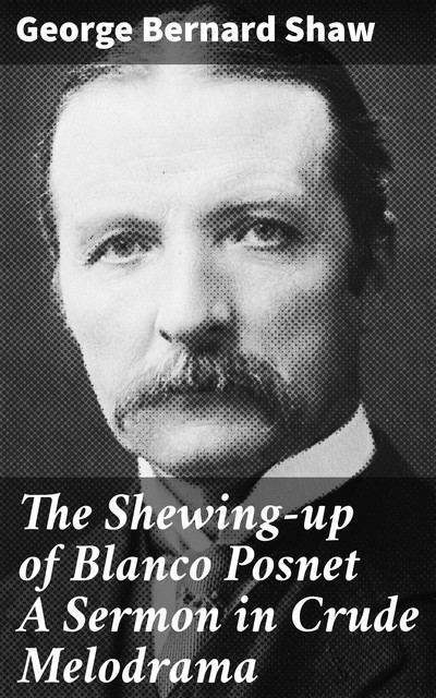 The Shewing-up of Blanco Posnet A Sermon in Crude Melodrama, George Bernard Shaw