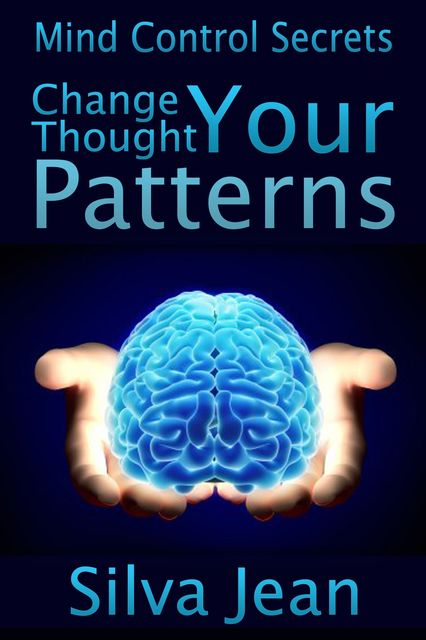 Change Your Thought Patterns: Mind Control Secrets, Silva JD Jean