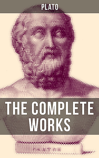 THE COMPLETE WORKS OF PLATO, Plato