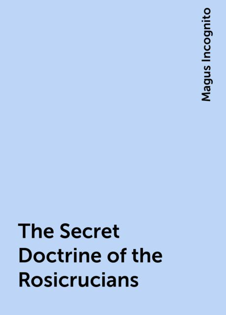 The Secret Doctrine of the Rosicrucians, Magus Incognito