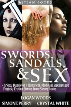 Swords, Sandals & Sex – A Sexy Bundle of 3 Historical, Medieval, Ancient and Fantasy Erotica Stories from Steam Books, Logan Woods, Crystal White, Simone Perry