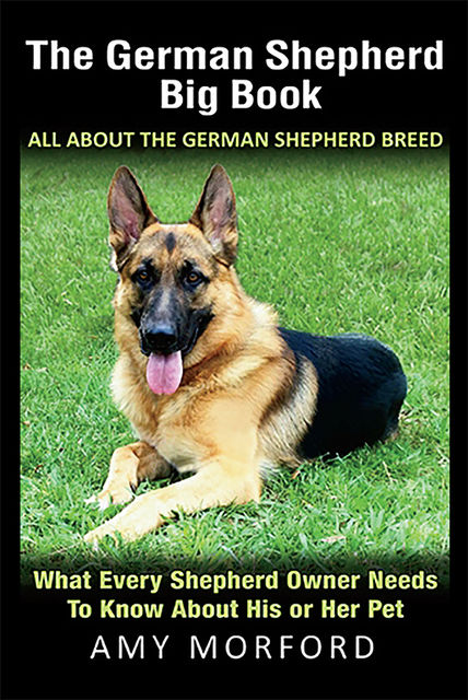The German Shepherd Big Book: All About the German Shepherd Breed, Amy Morford