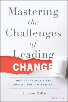 Mastering the Challenges of Leading Change, H. James Dallas