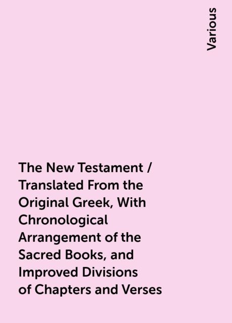 The New Testament / Translated From the Original Greek, With Chronological Arrangement of the Sacred Books, and Improved Divisions of Chapters and Verses, Various