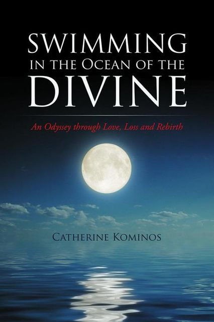 Swimming In the Ocean of the Divine: An Odyssey Through Love, Loss and Rebirth, Catherine Kominos
