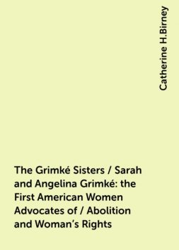 The Grimké Sisters / Sarah and Angelina Grimké: the First American Women Advocates of / Abolition and Woman's Rights, Catherine H.Birney