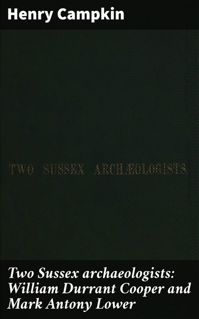 Two Sussex archaeologists: William Durrant Cooper and Mark Antony Lower, Henry Campkin