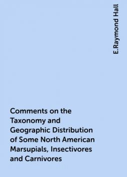 Comments on the Taxonomy and Geographic Distribution of Some North American Marsupials, Insectivores and Carnivores, E.Raymond Hall