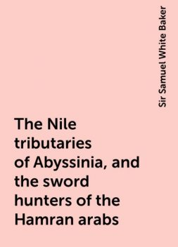 The Nile tributaries of Abyssinia, and the sword hunters of the Hamran arabs, Sir Samuel White Baker