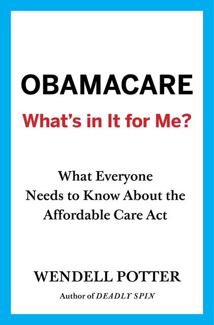 Obamacare: What's in It for Me?, Wendell Potter