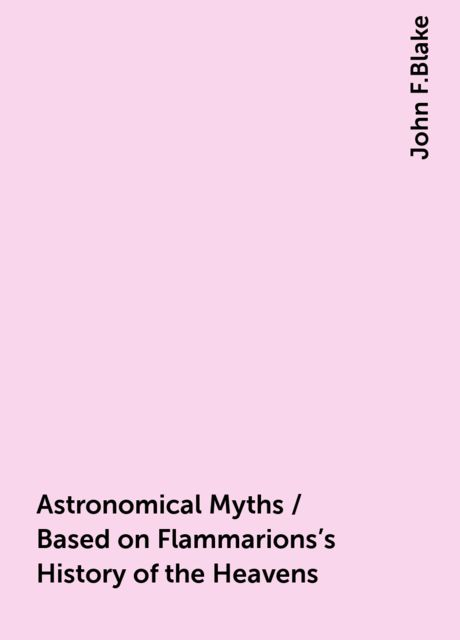 Astronomical Myths / Based on Flammarions's History of the Heavens, John F.Blake
