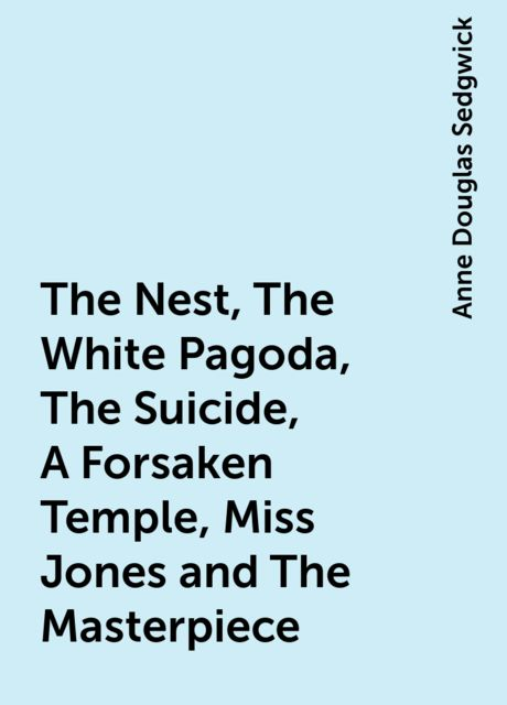 The Nest, The White Pagoda, The Suicide, A Forsaken Temple, Miss Jones and The Masterpiece, Anne Douglas Sedgwick