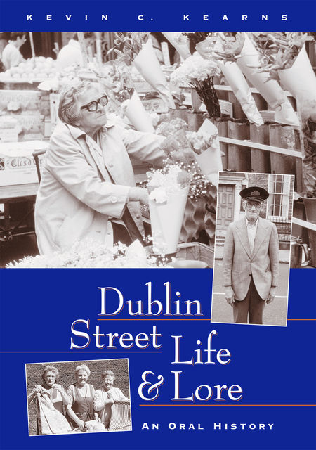 Dublin Street Life and Lore – An Oral History of Dublin's Streets and their Inhabitants, Kevin C.Kearns