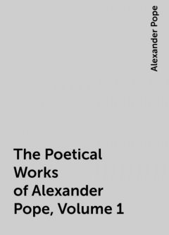 The Poetical Works of Alexander Pope, Volume 1, Alexander Pope