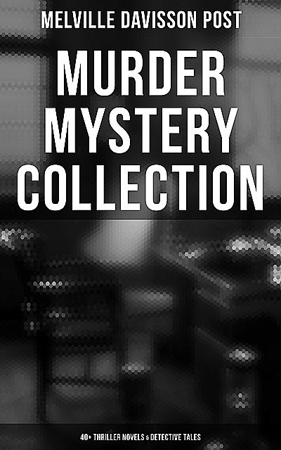 Murder Mystery Collection: 40+ Thriller Novels & Detective Tales, Melville Davisson Post