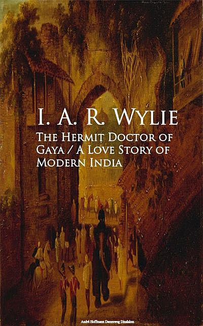 The Hermit Doctor of Gaya: A Love Story of Modern India, I.A.R.Wylie