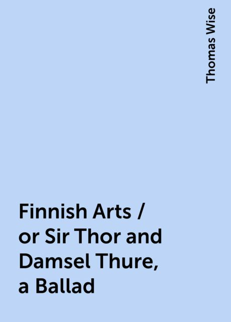 Finnish Arts / or Sir Thor and Damsel Thure, a Ballad, Thomas Wise