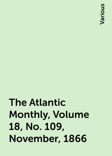The Atlantic Monthly, Volume 18, No. 109, November, 1866, Various