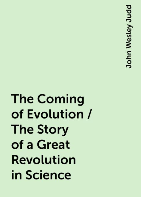 The Coming of Evolution / The Story of a Great Revolution in Science, John Wesley Judd