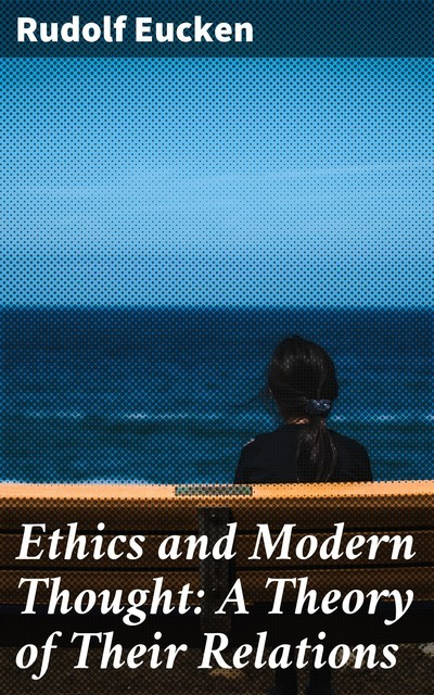 Ethics and Modern Thought: A Theory of Their Relations, Rudolf Eucken