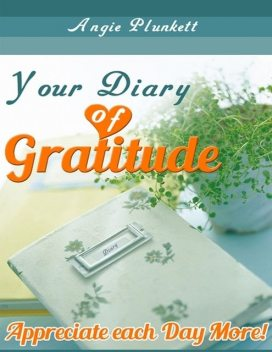Your Diary of Gratitude – Appreciate Each Day More!, Angie Plunkett