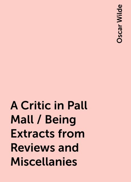 A Critic in Pall Mall / Being Extracts from Reviews and Miscellanies, Oscar Wilde