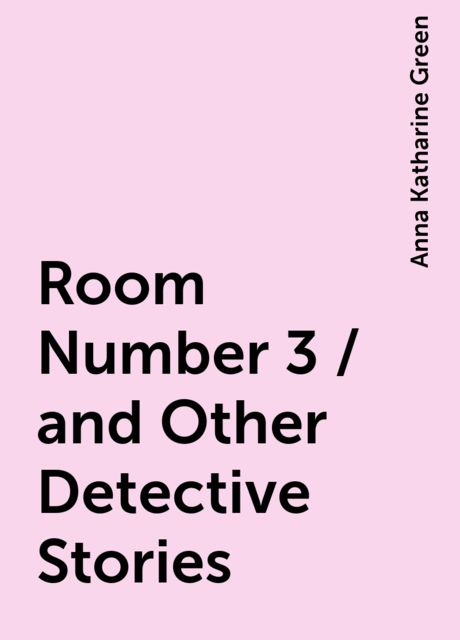 Room Number 3 / and Other Detective Stories, Anna Katharine Green