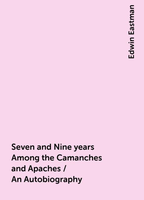 Seven and Nine years Among the Camanches and Apaches / An Autobiography, Edwin Eastman