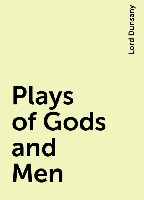 Plays of Gods and Men, Lord Dunsany