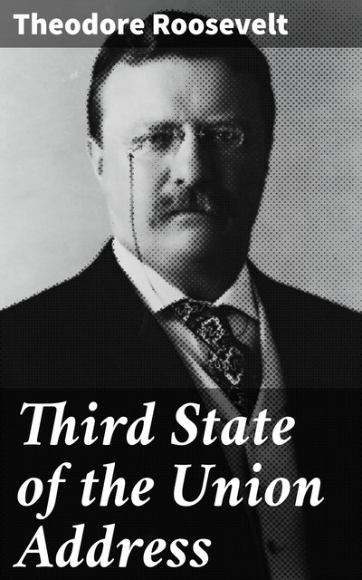 Third State of the Union Address, Theodore Roosevelt