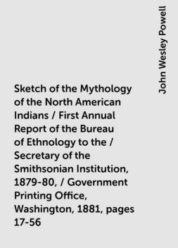Sketch of the Mythology of the North American Indians / First Annual Report of the Bureau of Ethnology to the / Secretary of the Smithsonian Institution, 1879-80, / Government Printing Office, Washington, 1881, pages 17-56, John Wesley Powell
