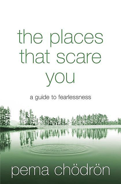 The Places That Scare You: A Guide to Fearlessness in Difficult Times, Pema Chödrön