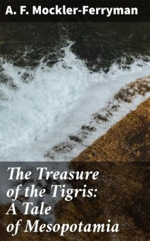 The Treasure of the Tigris: A Tale of Mesopotamia, A.F.Mockler-Ferryman