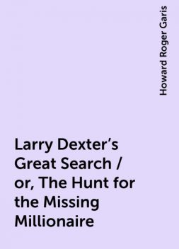 Larry Dexter's Great Search / or, The Hunt for the Missing Millionaire, Howard Roger Garis