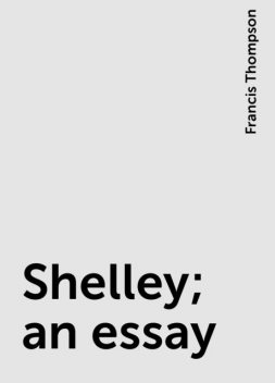 Shelley; an essay, Francis Thompson