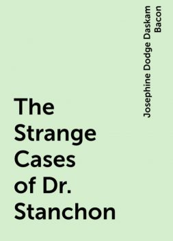 The Strange Cases of Dr. Stanchon, Josephine Dodge Daskam Bacon