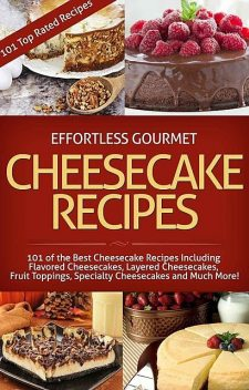 Effortless Gourmet Cheesecakes – Delicious Cheesecake Desserts and Recipes -101 Cheesecake Dessert Recipes: 101 Cheesecake Dessert Recipes – New York Style,… Pastry, Cake and Baking Desserts), Jenni Fleming