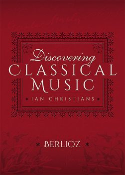 Discovering Classical Music: Berlioz, Ian Christians, Sir Charles Groves CBE