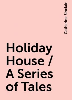 Holiday House / A Series of Tales, Catherine Sinclair