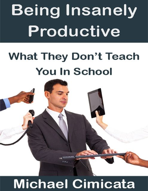 Being Insanely Productive: What They Don't Teach You In School, Michael Cimicata
