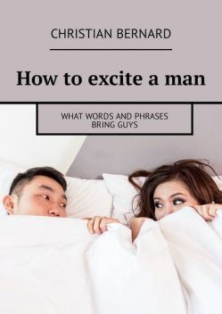 How to excite a man. What words and phrases bring guys, Christian Bernard