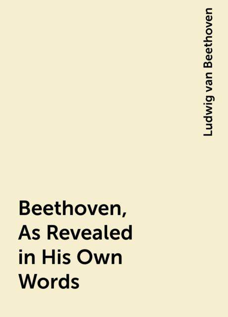 Beethoven, As Revealed in His Own Words, Ludwig van Beethoven