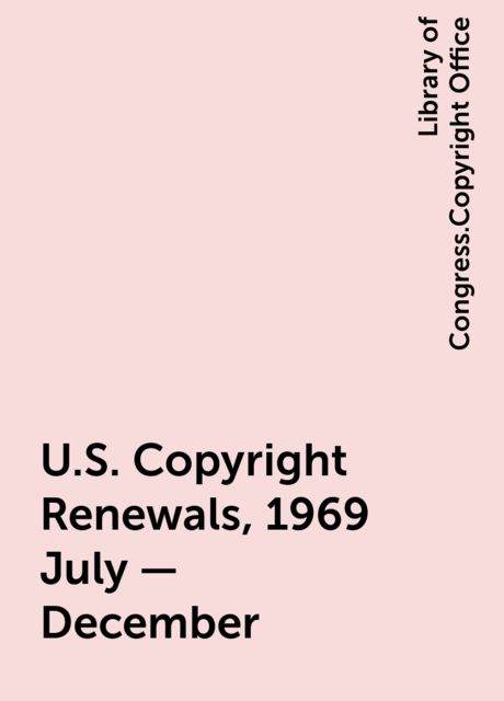 U.S. Copyright Renewals, 1969 July - December, Library of Congress.Copyright Office