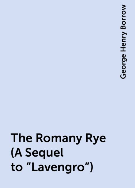 The Romany Rye (A Sequel to «Lavengro»), George Henry Borrow